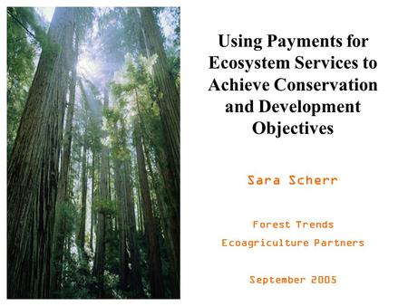 Using Payments for Ecosystem Services to Achieve Conservation and Development Objectives Sara Scherr Forest Trends Ecoagriculture Partners September 2005.