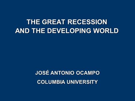 THE GREAT RECESSION AND THE DEVELOPING WORLD JOSÉ ANTONIO OCAMPO COLUMBIA UNIVERSITY.