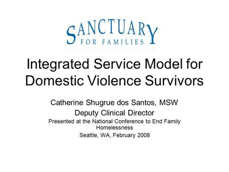 Integrated Service Model for Domestic Violence Survivors Catherine Shugrue dos Santos, MSW Deputy Clinical Director Presented at the National Conference.