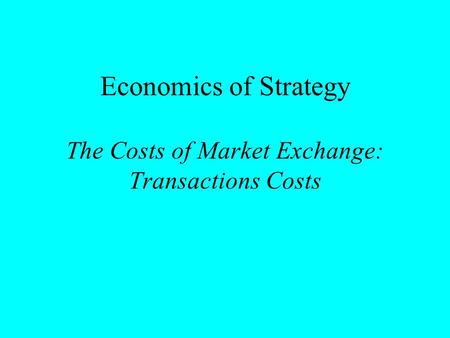 Economics of Strategy The Costs of Market Exchange: Transactions Costs.
