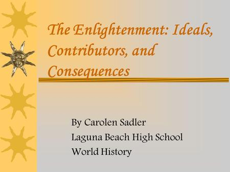 The Enlightenment: Ideals, Contributors, and Consequences By Carolen Sadler Laguna Beach High School World History.