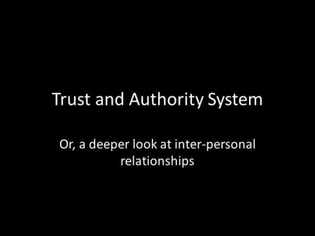 Trust and Authority System Or, a deeper look at inter-personal relationships.