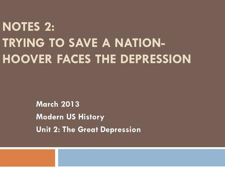NOTES 2: TRYING TO SAVE A NATION- HOOVER FACES THE DEPRESSION March 2013 Modern US History Unit 2: The Great Depression.