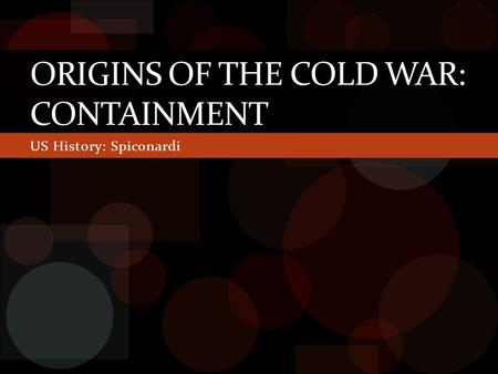 US History: Spiconardi ORIGINS OF THE COLD WAR: CONTAINMENT.