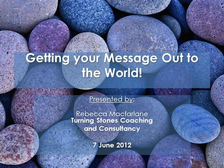 Getting your Message Out to the World! Presented by: Rebecca Macfarlane Turning Stones Coaching and Consultancy 7 June 2012.