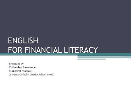 ENGLISH FOR FINANCIAL LITERACY Presented by: Catherine Lawrence Margaret Stasiak (Toronto Catholic District School Board)