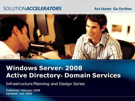 Windows Server ® 2008 Active Directory ® Domain Services Infrastructure Planning and Design Series Published: February 2008 Updated: July 2009.