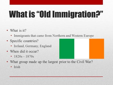 "What is ""Old Immigration?"" What is it? Immigrants that came from Northern and Western Europe Specific countries? Ireland, Germany, England When did it."