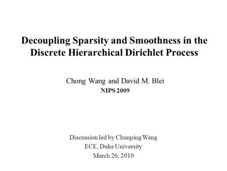 Decoupling Sparsity and Smoothness in the Discrete Hierarchical Dirichlet Process Chong Wang and David M. Blei NIPS 2009 Discussion led by Chunping Wang.
