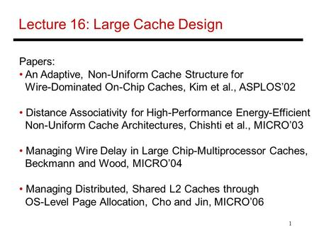 1 Lecture 16: Large Cache Design Papers: An Adaptive, Non-Uniform Cache Structure for Wire-Dominated On-Chip Caches, Kim et al., ASPLOS'02 Distance Associativity.