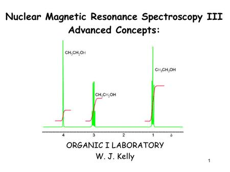 1 Nuclear Magnetic Resonance Spectroscopy III Advanced Concepts: ORGANIC I LABORATORY W. J. Kelly.