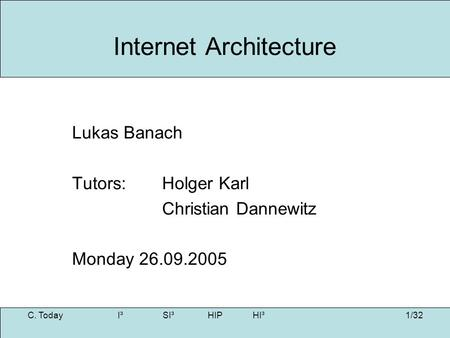 1/32 Internet Architecture Lukas Banach Tutors: Holger Karl Christian Dannewitz Monday 26.09.2005 C. Today I³SI³HIPHI³.