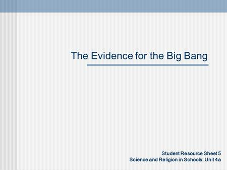 The Evidence for the Big Bang Student Resource Sheet 5 Science and Religion in Schools: Unit 4a.