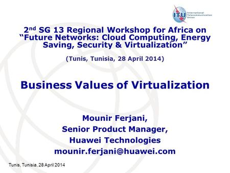 Tunis, Tunisia, 28 April 2014 Business Values of Virtualization Mounir Ferjani, Senior Product Manager, Huawei Technologies 2.