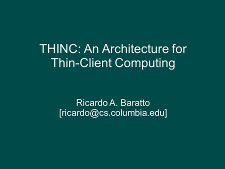 THINC: An Architecture for Thin-Client Computing Ricardo A. Baratto
