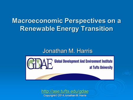 Macroeconomic Perspectives on a Renewable Energy Transition Jonathan M. Harris  Copyright © 2014 Jonathan M. Harris.