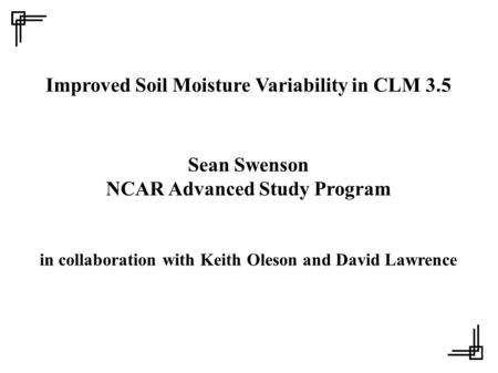 Improved Soil Moisture Variability in CLM 3.5 Sean Swenson NCAR Advanced Study Program in collaboration with Keith Oleson and David Lawrence.