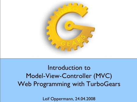 Introduction to Model-View-Controller (MVC) Web Programming with TurboGears Leif Oppermann, 24.04.2008.
