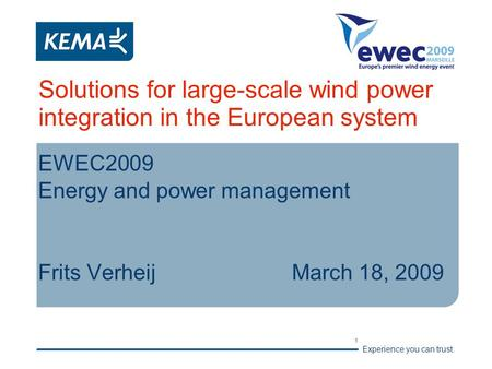 Experience you can trust. 1 Solutions for large-scale wind power integration in the European system EWEC2009 Energy and power management Frits VerheijMarch.