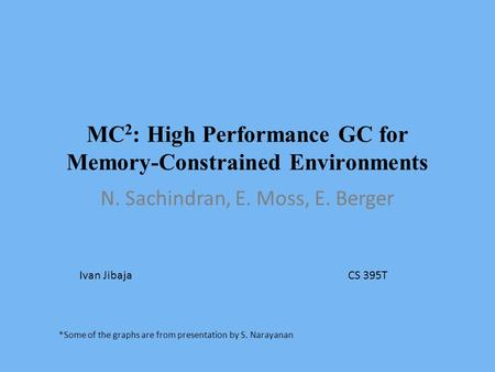 MC 2 : High Performance GC for Memory-Constrained Environments N. Sachindran, E. Moss, E. Berger Ivan JibajaCS 395T *Some of the graphs are from presentation.