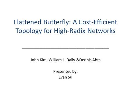 Flattened Butterfly: A Cost-Efficient Topology for High-Radix Networks ______________________________ John Kim, William J. Dally &Dennis Abts Presented.
