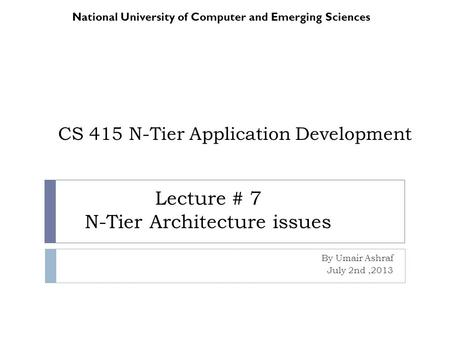 CS 415 N-Tier Application Development By Umair Ashraf July 2nd,2013 National University of Computer and Emerging Sciences Lecture # 7 N-Tier Architecture.