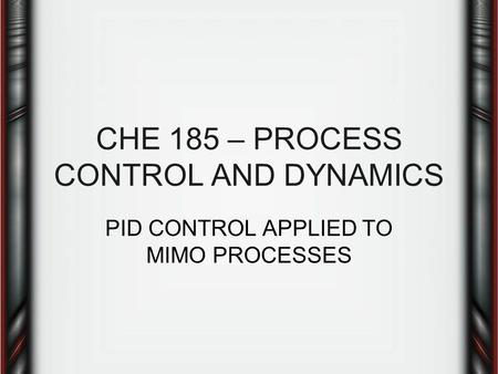 CHE 185 – PROCESS CONTROL AND DYNAMICS PID CONTROL APPLIED TO MIMO PROCESSES.
