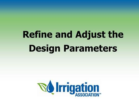 Refine and Adjust the Design Parameters. © Irrigation Association Performance of Sprinkler Devices Depends on Soil type and slope Climatic conditions.
