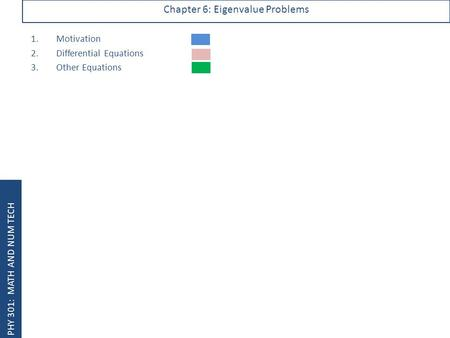 PHY 301: MATH AND NUM TECH Chapter 6: Eigenvalue Problems 1.Motivation 2.Differential Equations 3.Other Equations.