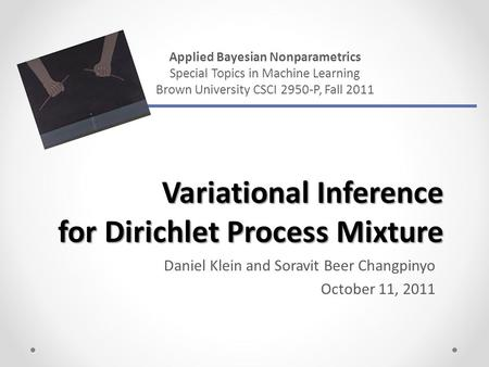 Variational Inference for Dirichlet Process Mixture Daniel Klein and Soravit Beer Changpinyo October 11, 2011 Applied Bayesian Nonparametrics Special Topics.