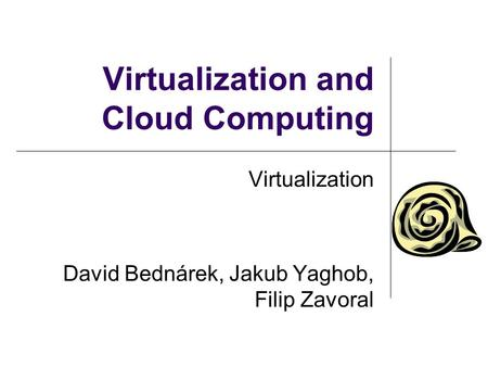 Virtualization and Cloud Computing Virtualization David Bednárek, Jakub Yaghob, Filip Zavoral.