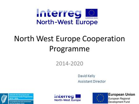 North West Europe Cooperation Programme 2014-2020 David Kelly Assistant Director.