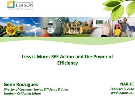 Gene Rodrigues Director of Customer Energy Efficiency & Solar Southern California Edison Less is More: SEE Action and the Power of Efficiency NARUC February.