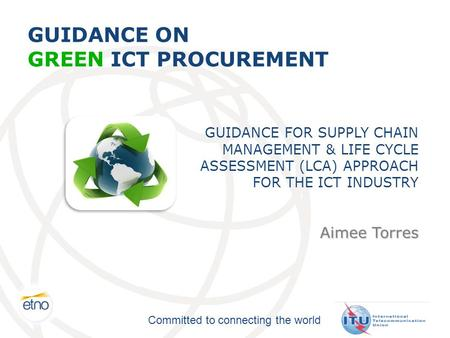 Committed to connecting the world GUIDANCE ON GREEN ICT PROCUREMENT GUIDANCE FOR SUPPLY CHAIN MANAGEMENT & LIFE CYCLE ASSESSMENT (LCA) APPROACH FOR THE.