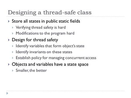 Designing a thread-safe class  Store all states in public static fields  Verifying thread safety is hard  Modifications to the program hard  Design.