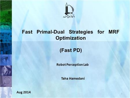 1 Fast Primal-Dual Strategies for MRF Optimization (Fast PD) Robot Perception Lab Taha Hamedani Aug 2014.