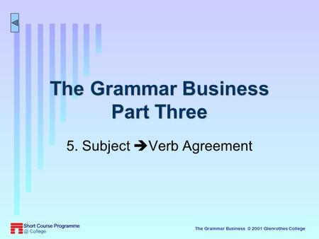 The Grammar Business © 2001 Glenrothes College The Grammar Business Part Three 5. Subject  Verb Agreement.