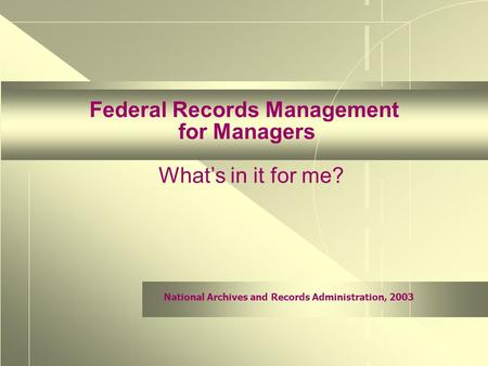 National Archives and Records Administration, 2003 Federal Records Management for Managers What's in it for me?