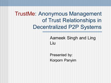 TrustMe: Anonymous Management of Trust Relationships in Decentralized P2P Systems Aameek Singh and Ling Liu Presented by: Korporn Panyim.