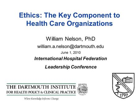 Ethics: The Key Component to Health Care Organizations William Nelson, PhD June 1, 2010 International Hospital Federation.