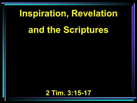 Inspiration, Revelation and the Scriptures 2 Tim. 3:15-17.