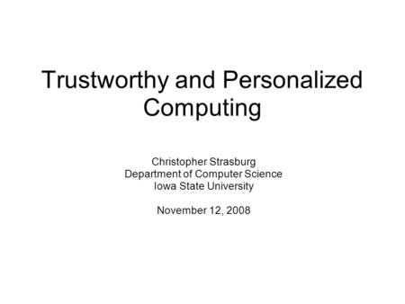 Trustworthy and Personalized Computing Christopher Strasburg Department of Computer Science Iowa State University November 12, 2008.