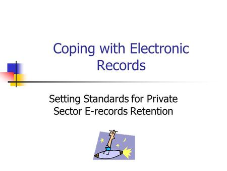 Coping with Electronic Records Setting Standards for Private Sector E-records Retention.