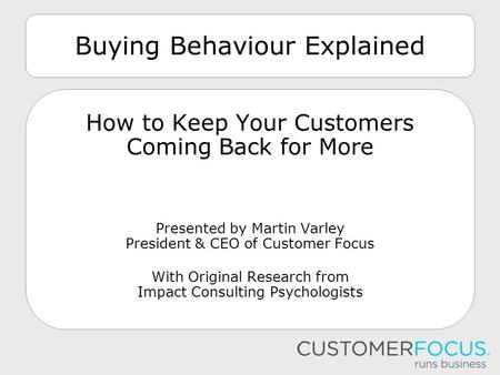 Buying Behaviour Explained How to Keep Your Customers Coming Back for More Presented by Martin Varley President & CEO of Customer Focus With Original Research.