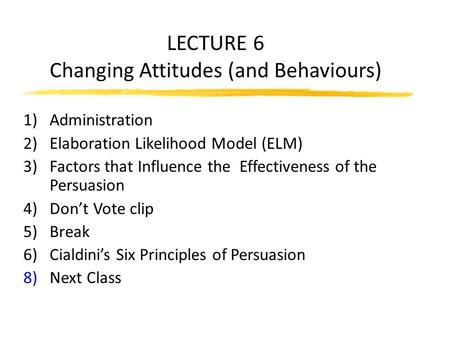 LECTURE 6 Changing Attitudes (and Behaviours) 1)Administration 2)Elaboration Likelihood Model (ELM) 3)Factors that Influence the Effectiveness of the Persuasion.