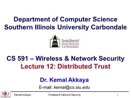 Kemal AkkayaWireless & <strong>Network</strong> Security 1 Department of Computer Science Southern Illinois University Carbondale CS 591 – Wireless & <strong>Network</strong> Security Lecture.