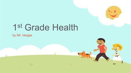 1 st Grade Health by Mr. Vargas. Good Health  Good health is being the best you. Take care of your body. Take care of your mind. Show how you feel. Try.