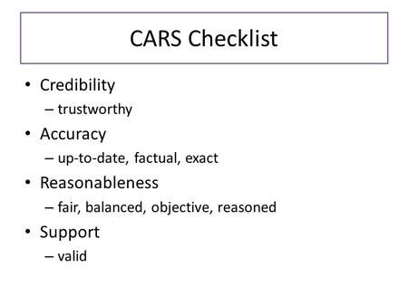 CARS Checklist Credibility – trustworthy Accuracy – up-to-date, factual, exact Reasonableness – fair, balanced, objective, reasoned Support – valid.