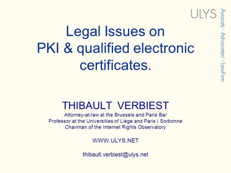 Legal Issues on PKI & qualified electronic certificates. THIBAULT VERBIEST Attorney-at-law at the Brussels and Paris Bar Professor at the Universities.