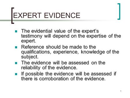 1 EXPERT EVIDENCE The evidential value of the expert's testimony will depend on the expertise of the expert. Reference should be made to the qualifications,